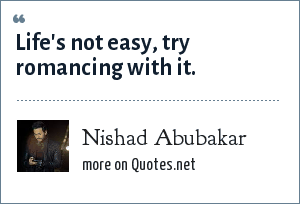 Nishad Abubakar: Life's not easy, try romancing with it.