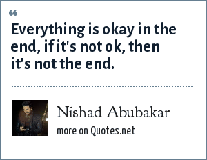 Nishad Abubakar: Everything is okay in the end, if it's not ok, then it's not the end.