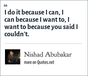 Nishad Abubakar: I do it because i can, I can because I want to, I want to because you said I couldn't.