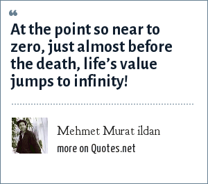 Mehmet Murat ildan: At the point so near to zero, just almost before the death, life's value jumps to infinity!