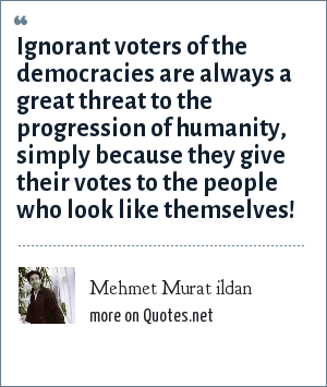 Mehmet Murat ildan: Ignorant voters of the democracies are always a great threat to the progression of humanity, simply because they give their votes to the people who look like themselves!