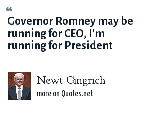 Newt Gingrich: Governor Romney may be running for CEO, I'm running for President
