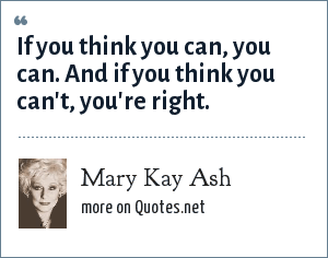 Mary Kay Ash: If you think you can, you can. And if you think you can't, you're right.