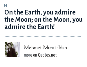 Mehmet Murat ildan: On the Earth, you admire the Moon; on the Moon, you admire the Earth!