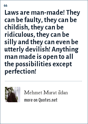 Mehmet Murat ildan: Laws are man-made! They can be faulty, they can be childish, they can be ridiculous, they can be silly and they can even be utterly devilish! Anything man made is open to all the possibilities except perfection!