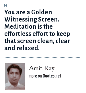 Amit Ray: You are a Golden Witnessing Screen. Meditation is the effortless effort to keep that screen clean, clear and relaxed.
