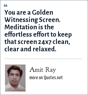 Amit Ray: You are a Golden Witnessing Screen. Meditation is the effortless effort to keep that screen 24x7 clean, clear and relaxed.