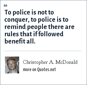 Christopher A. McDonald: To police is not to conquer, to police is to remind people there are rules that if followed benefit all.