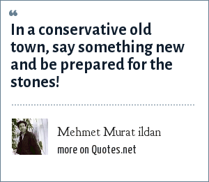 Mehmet Murat ildan: In a conservative old town, say something new and be prepared for the stones!