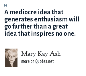 Mary Kay Ash: A mediocre idea that generates enthusiasm will go further than a great idea that inspires no one.