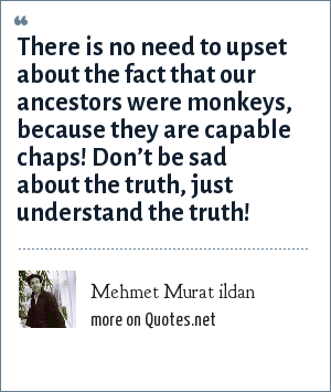 Mehmet Murat ildan: There is no need to upset about the fact that our ancestors were monkeys, because they are capable chaps! Don't be sad about the truth, just understand the truth!