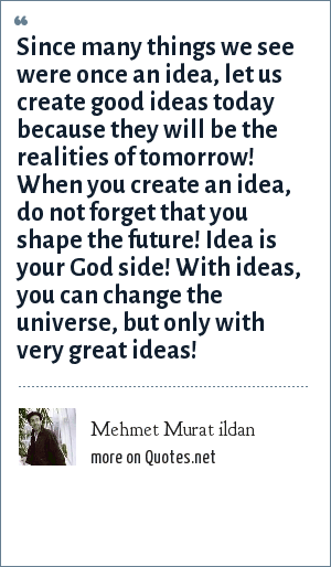 Mehmet Murat ildan: Since many things we see were once an idea, let us create good ideas today because they will be the realities of tomorrow! When you create an idea, do not forget that you shape the future! Idea is your God side! With ideas, you can change the universe, but only with very great ideas!