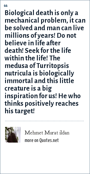 Mehmet Murat ildan: Biological death is only a mechanical problem, it can be solved and man can live millions of years! Do not believe in life after death! Seek for the life within the life! The medusa of Turritopsis nutricula is biologically immortal and this little creature is a big inspiration for us! He who thinks positively reaches his target!