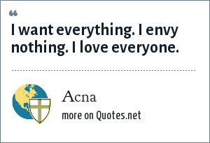 Acna: I want everything. I envy nothing. I love everyone.