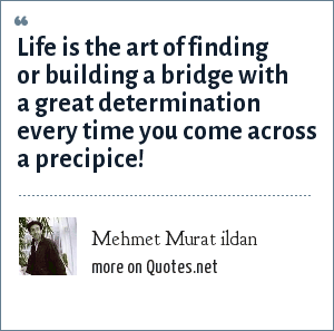 Mehmet Murat ildan: Life is the art of finding or building a bridge with a great determination every time you come across a precipice!
