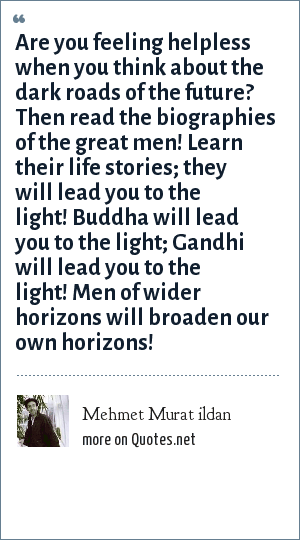Mehmet Murat ildan: Are you feeling helpless when you think about the dark roads of the future? Then read the biographies of the great men! Learn their life stories; they will lead you to the light! Buddha will lead you to the light; Gandhi will lead you to the light! Men of wider horizons will broaden our own horizons!