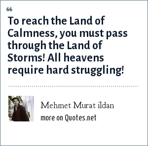 Mehmet Murat ildan: To reach the Land of Calmness, you must pass through the Land of Storms! All heavens require hard struggling!