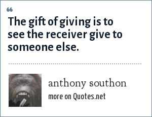 anthony southon: The gift of giving is to see the receiver give to someone else.