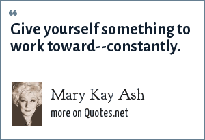 Mary Kay Ash: Give yourself something to work toward--constantly.