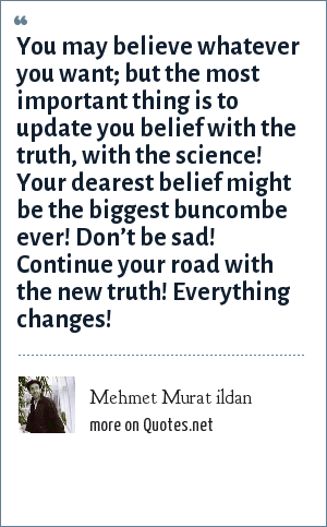 Mehmet Murat ildan: You may believe whatever you want; but the most important thing is to update you belief with the truth, with the science! Your dearest belief might be the biggest buncombe ever! Don't be sad! Continue your road with the new truth! Everything changes!