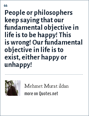 Mehmet Murat ildan: People or philosophers keep saying that our fundamental objective in life is to be happy! This is wrong! Our fundamental objective in life is to exist, either happy or unhappy!