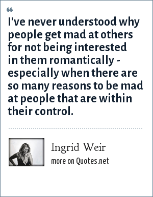 Ingrid Weir: I've never understood why people get mad at others for not being interested in them romantically - especially when there are so many reasons to be mad at people that are within their control.