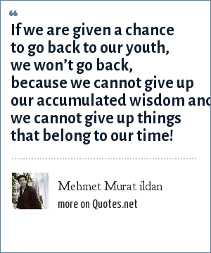 Mehmet Murat ildan: If we are given a chance to go back to our youth, we won't go back, because we cannot give up our accumulated wisdom and we cannot give up things that belong to our time!