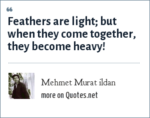 Mehmet Murat ildan: Feathers are light; but when they come together, they become heavy!