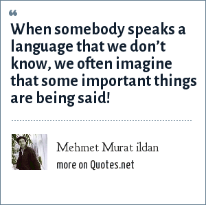 Mehmet Murat ildan: When somebody speaks a language that we don't know, we often imagine that some important things are being said!
