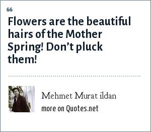 Mehmet Murat ildan: Flowers are the beautiful hairs of the Mother Spring! Don't pluck them!