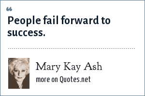 Mary Kay Ash: People fail forward to success.