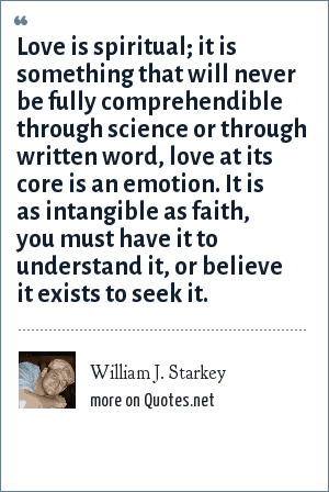 William J. Starkey: Love is spiritual; it is something that will never be fully comprehendible through science or through written word, love at its core is an emotion. It is as intangible as faith, you must have it to understand it, or believe it exists to seek it.
