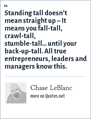 Chase LeBlanc: Standing tall doesn't mean straight up – It means you fall-tall, crawl-tall, stumble-tall... until your back-up-tall. All true entrepreneurs, leaders and managers know this.