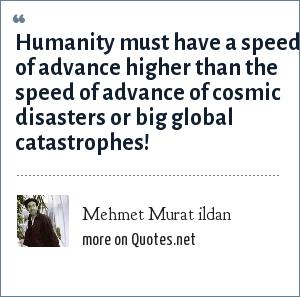 Mehmet Murat ildan: Humanity must have a speed of advance higher than the speed of advance of cosmic disasters or big global catastrophes!