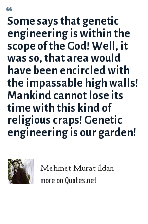 Mehmet Murat ildan: Some says that genetic engineering is within the scope of the God! Well, it was so, that area would have been encircled with the impassable high walls! Mankind cannot lose its time with this kind of religious craps! Genetic engineering is our garden!