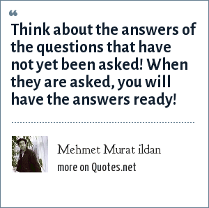 Mehmet Murat ildan: Think about the answers of the questions that have not yet been asked! When they are asked, you will have the answers ready!