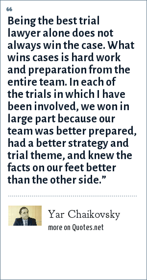 Yar Chaikovsky: Being the best trial lawyer alone does not always win the case. What wins cases is hard work and preparation from the entire team. In each of the trials in which I have been involved, we won in large part because our team was better prepared, had a better strategy and trial theme, and knew the facts on our feet better than the other side.""