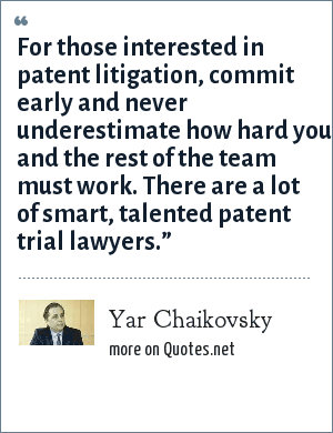 Yar Chaikovsky: For those interested in patent litigation, commit early and never underestimate how hard you and the rest of the team must work. There are a lot of smart, talented patent trial lawyers.""