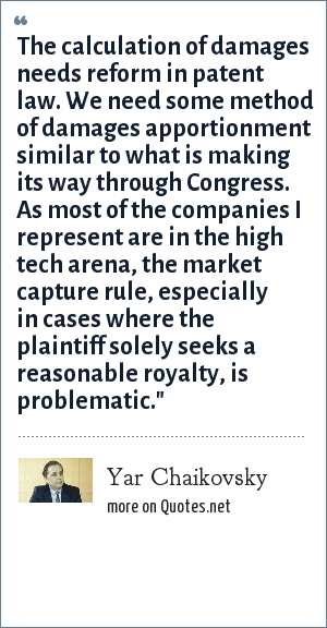 Yar Chaikovsky: The calculation of damages needs reform in patent law. We need some method of damages apportionment similar to what is making its way through Congress. As most of the companies I represent are in the high tech arena, the market capture rule, especially in cases where the plaintiff solely seeks a reasonable royalty, is problematic.
