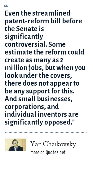 Yar Chaikovsky: Even the streamlined patent-reform bill before the Senate is significantly controversial. Some estimate the reform could create as many as 2 million jobs, but when you look under the covers, there does not appear to be any support for this. And small businesses, corporations, and individual inventors are significantly opposed.