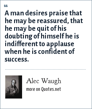 Alec Waugh: A man desires praise that he may be reassured, that he may be quit of his doubting of himself he is indifferent to applause when he is confident of success.