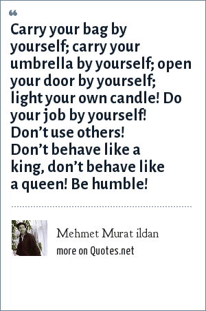Mehmet Murat ildan: Carry your bag by yourself; carry your umbrella by yourself; open your door by yourself; light your own candle! Do your job by yourself! Don't use others! Don't behave like a king, don't behave like a queen! Be humble!