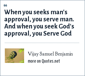 Vijay Samuel Benjamin: When you seeks man's approval, you serve man. And when you seek God's approval, you Serve God