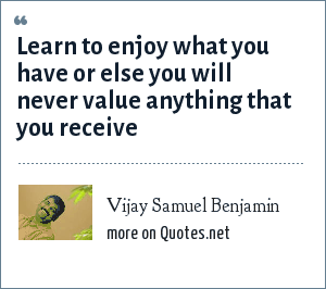 Vijay Samuel Benjamin: Learn to enjoy what you have or else you will never value anything that you receive