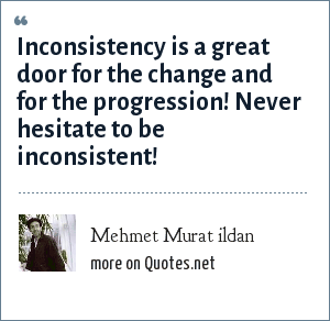 Mehmet Murat ildan: Inconsistency is a great door for the change and for the progression! Never hesitate to be inconsistent!