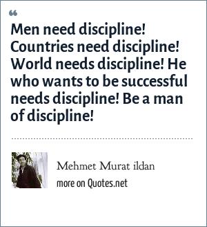Mehmet Murat ildan: Men need discipline! Countries need discipline! World needs discipline! He who wants to be successful needs discipline! Be a man of discipline!