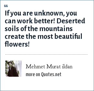 Mehmet Murat ildan: If you are unknown, you can work better! Deserted soils of the mountains create the most beautiful flowers!
