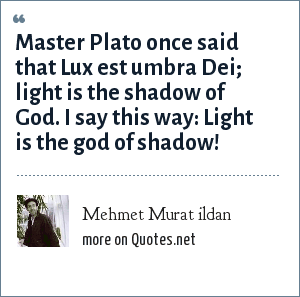 Mehmet Murat ildan: Master Plato once said that Lux est umbra Dei; light is the shadow of God. I say this way: Light is the god of shadow!
