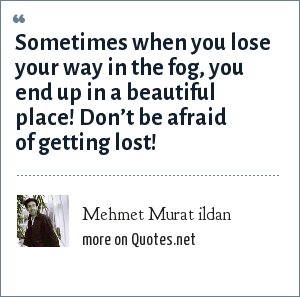 Mehmet Murat ildan: Sometimes when you lose your way in the fog, you end up in a beautiful place! Don't be afraid of getting lost!