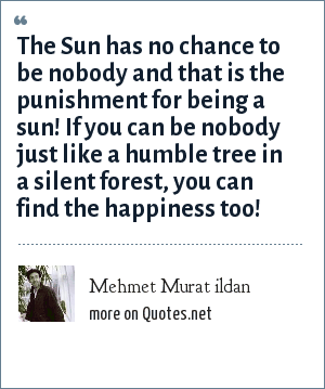 Mehmet Murat ildan: The Sun has no chance to be nobody and that is the punishment for being a sun! If you can be nobody just like a humble tree in a silent forest, you can find the happiness too!
